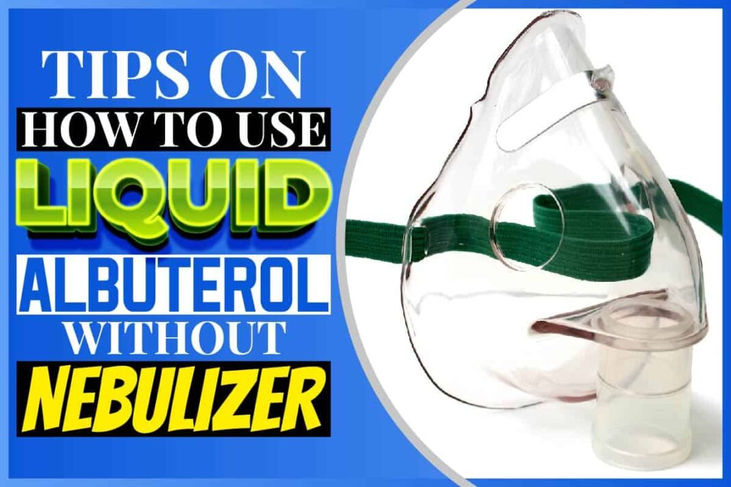 Tips On How To Use Liquid Albuterol Without Nebulizer